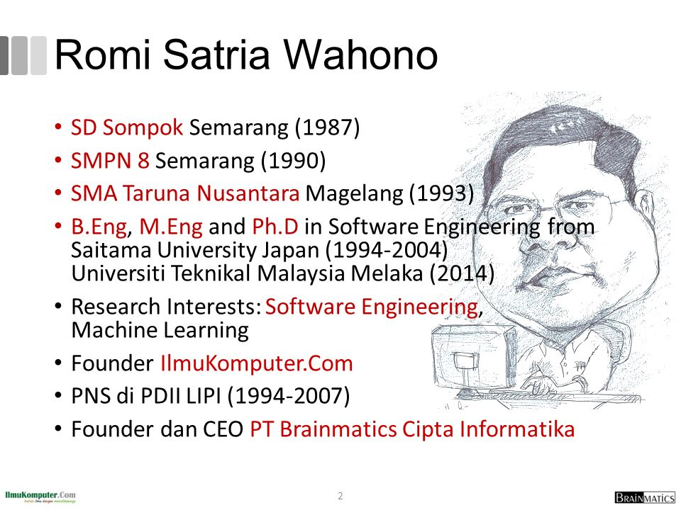 Romi Satria Wahono SD Sompok Semarang (1987) SMPN 8 Semarang (1990) SMA Taruna Nusantara Magelang (1993) B.Eng, M.Eng and Ph.D in Software Engineering from Saitama University Japan (1994-2004) Universiti Teknikal Malaysia Melaka (2014) Research Interests: Software Engineering, Machine Learning Founder IlmuKomputer.Com PNS di PDII LIPI (1994-2007) Founder dan CEO PT Brainmatics Cipta Informatika 2
