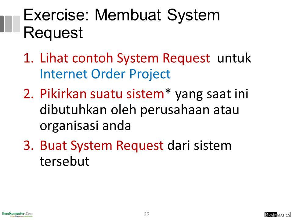 Exercise: Membuat System Request 1.Lihat contoh System Request untuk Internet Order Project 2.Pikirkan suatu sistem* yang saat ini dibutuhkan oleh per