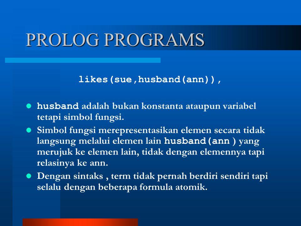 PROLOG PROGRAMS likes(sue,husband(ann)), husband adalah bukan konstanta ataupun variabel tetapi simbol fungsi.
