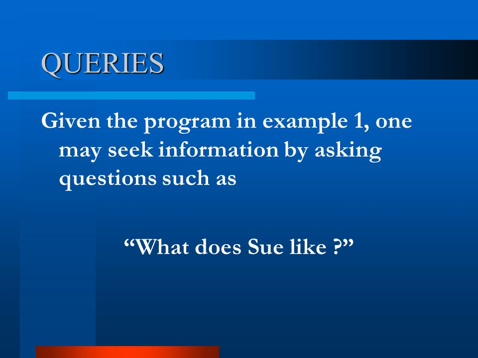 "QUERIES Given the program in example 1, one may seek information by asking questions such as ""What does Sue like ?"""