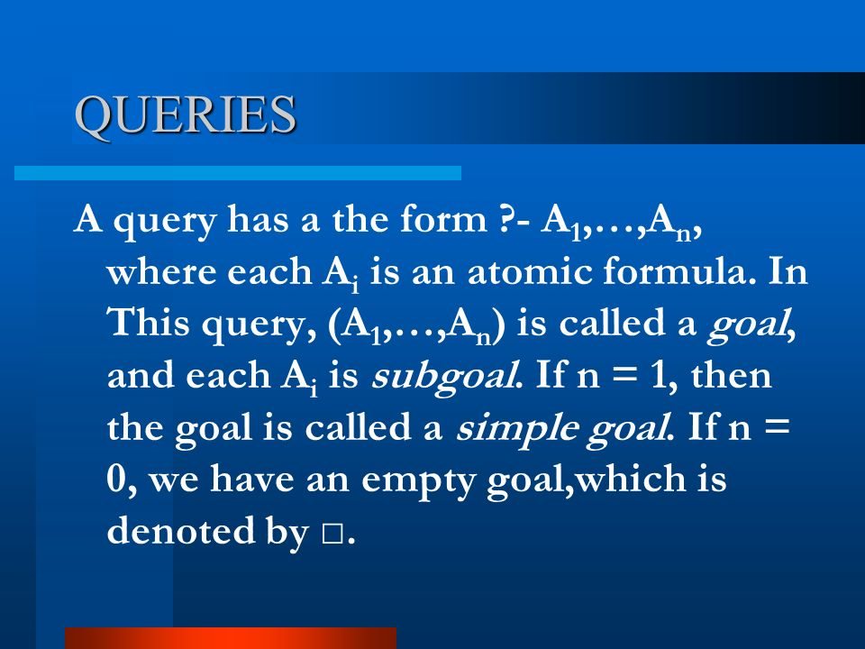 QUERIES A query has a the form ?- A 1,…,A n, where each A i is an atomic formula. In This query, (A 1,…,A n ) is called a goal, and each A i is subgoa