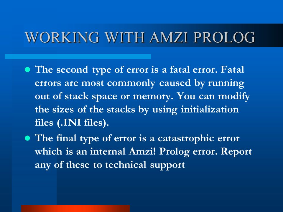 WORKING WITH AMZI PROLOG The second type of error is a fatal error. Fatal errors are most commonly caused by running out of stack space or memory. You