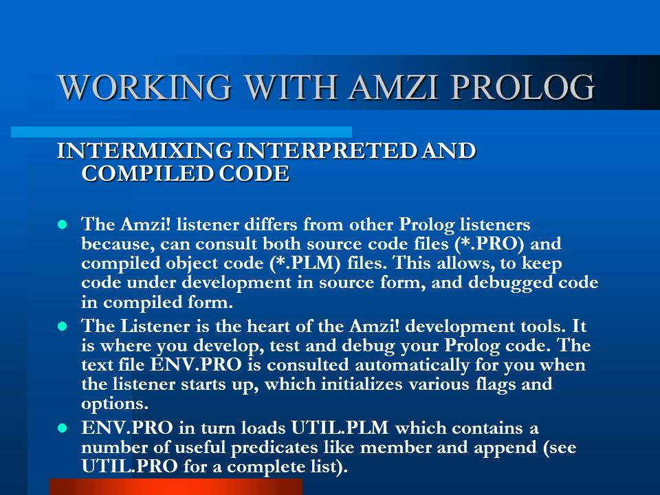 WORKING WITH AMZI PROLOG INTERMIXING INTERPRETED AND COMPILED CODE The Amzi! listener differs from other Prolog listeners because, can consult both so