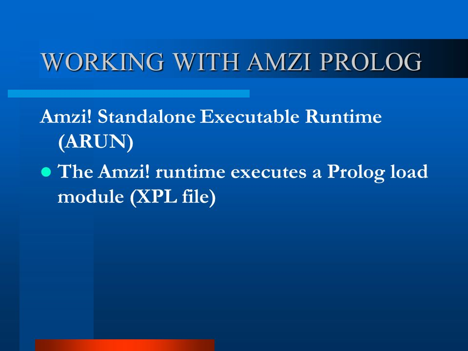 WORKING WITH AMZI PROLOG Amzi! Standalone Executable Runtime (ARUN) The Amzi! runtime executes a Prolog load module (XPL file)