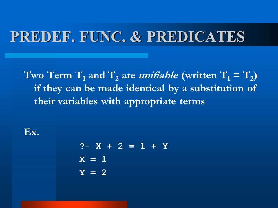 Two Term T 1 and T 2 are unifiable (written T 1 = T 2 ) if they can be made identical by a substitution of their variables with appropriate terms Ex.