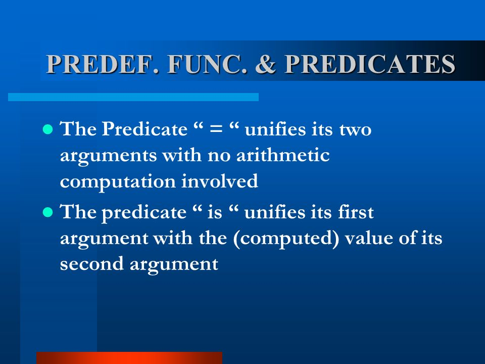 The Predicate = unifies its two arguments with no arithmetic computation involved The predicate is unifies its first argument with the (computed) value of its second argument PREDEF.
