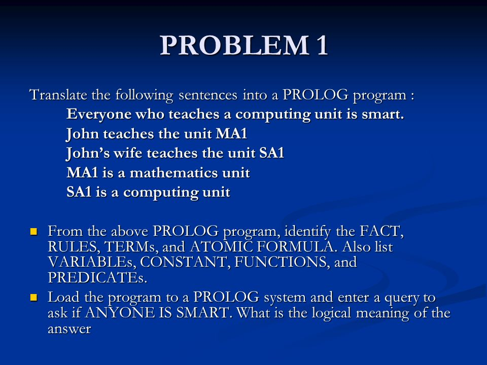 PROBLEM 1 Translate the following sentences into a PROLOG program : Everyone who teaches a computing unit is smart.