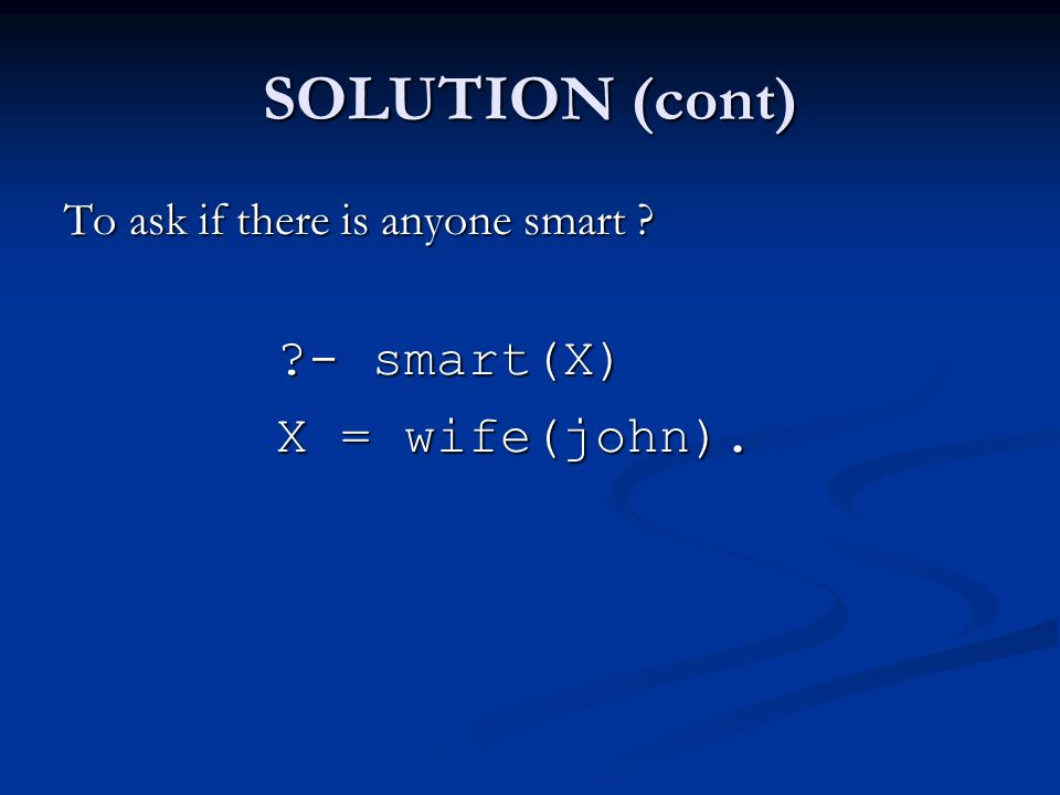 SOLUTION (cont) To ask if there is anyone smart - smart(X) X = wife(john).