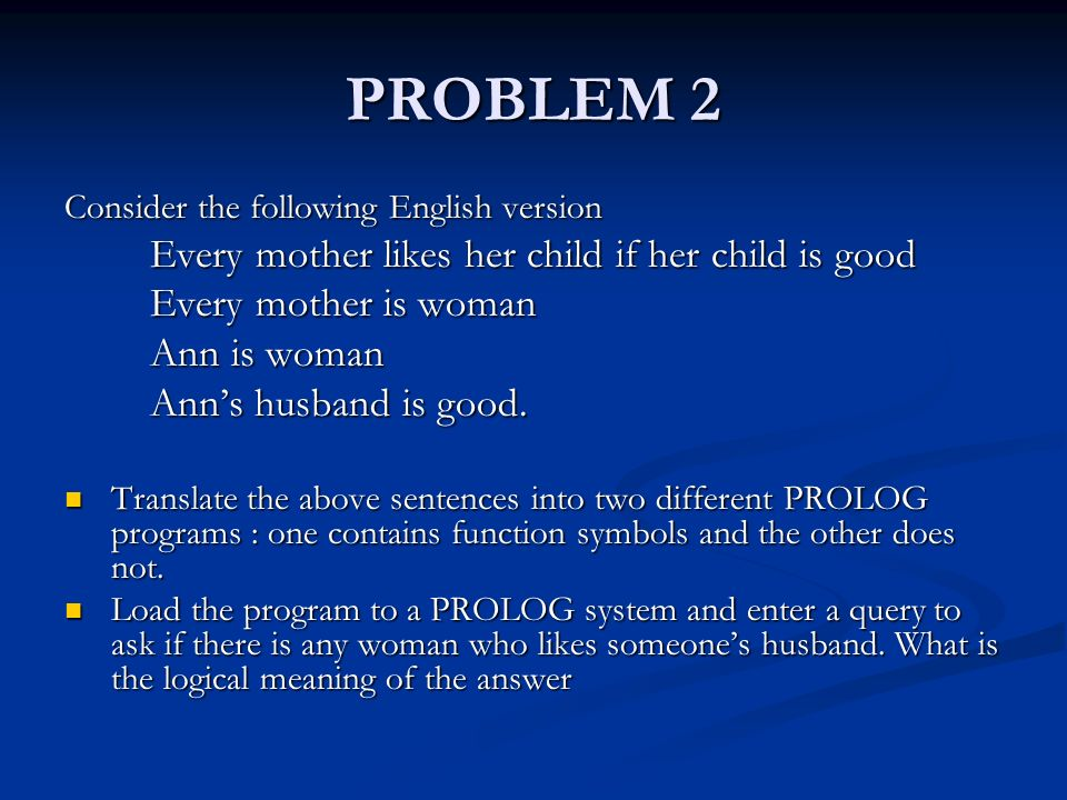 PROBLEM 2 Consider the following English version Every mother likes her child if her child is good Every mother is woman Ann is woman Ann's husband is