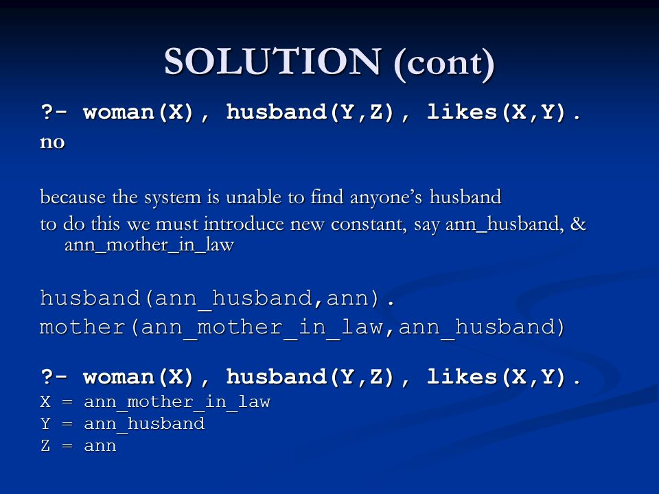 SOLUTION (cont) ?- woman(X), husband(Y,Z), likes(X,Y). no because the system is unable to find anyone's husband to do this we must introduce new const