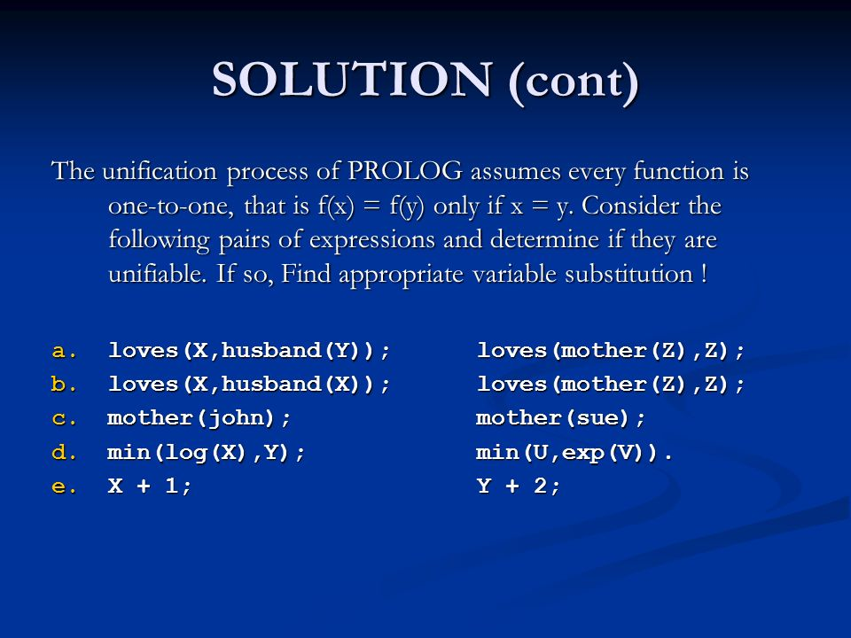 SOLUTION (cont) The unification process of PROLOG assumes every function is one-to-one, that is f(x) = f(y) only if x = y. Consider the following pair