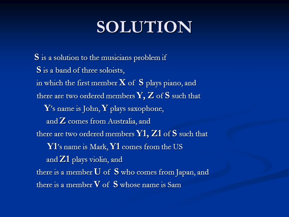 SOLUTION S is a solution to the musicians problem if S is a band of three soloists, S is a band of three soloists, in which the first member X of S plays piano, and in which the first member X of S plays piano, and there are two ordered members Y, Z of S such that there are two ordered members Y, Z of S such that Y 's name is John, Y plays saxophone, Y 's name is John, Y plays saxophone, and Z comes from Australia, and and Z comes from Australia, and there are two ordered members Y1, Z1 of S such that there are two ordered members Y1, Z1 of S such that Y1 's name is Mark, Y1 comes from the US Y1 's name is Mark, Y1 comes from the US and Z1 plays violin, and and Z1 plays violin, and there is a member U of S who comes from Japan, and there is a member U of S who comes from Japan, and there is a member V of S whose name is Sam there is a member V of S whose name is Sam