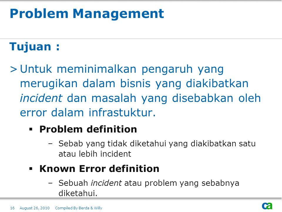 Problem Management Tujuan : >Untuk meminimalkan pengaruh yang merugikan dalam bisnis yang diakibatkan incident dan masalah yang disebabkan oleh error