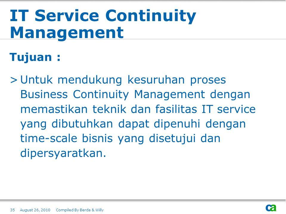 IT Service Continuity Management Tujuan : >Untuk mendukung kesuruhan proses Business Continuity Management dengan memastikan teknik dan fasilitas IT s