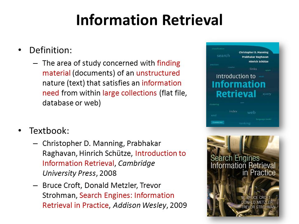 Information Retrieval Definition: – The area of study concerned with finding material (documents) of an unstructured nature (text) that satisfies an information need from within large collections (flat file, database or web) Textbook: – Christopher D.