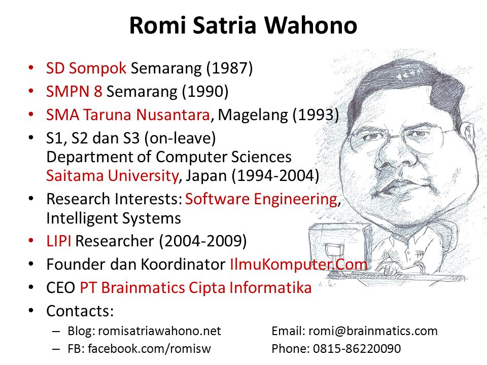 SD Sompok Semarang (1987) SMPN 8 Semarang (1990) SMA Taruna Nusantara, Magelang (1993) S1, S2 dan S3 (on-leave) Department of Computer Sciences Saitama University, Japan (1994-2004) Research Interests: Software Engineering, Intelligent Systems LIPI Researcher (2004-2009) Founder dan Koordinator IlmuKomputer.Com CEO PT Brainmatics Cipta Informatika Contacts: – Blog: romisatriawahono.netEmail: romi@brainmatics.com – FB: facebook.com/romisw Phone: 0815-86220090 Romi Satria Wahono