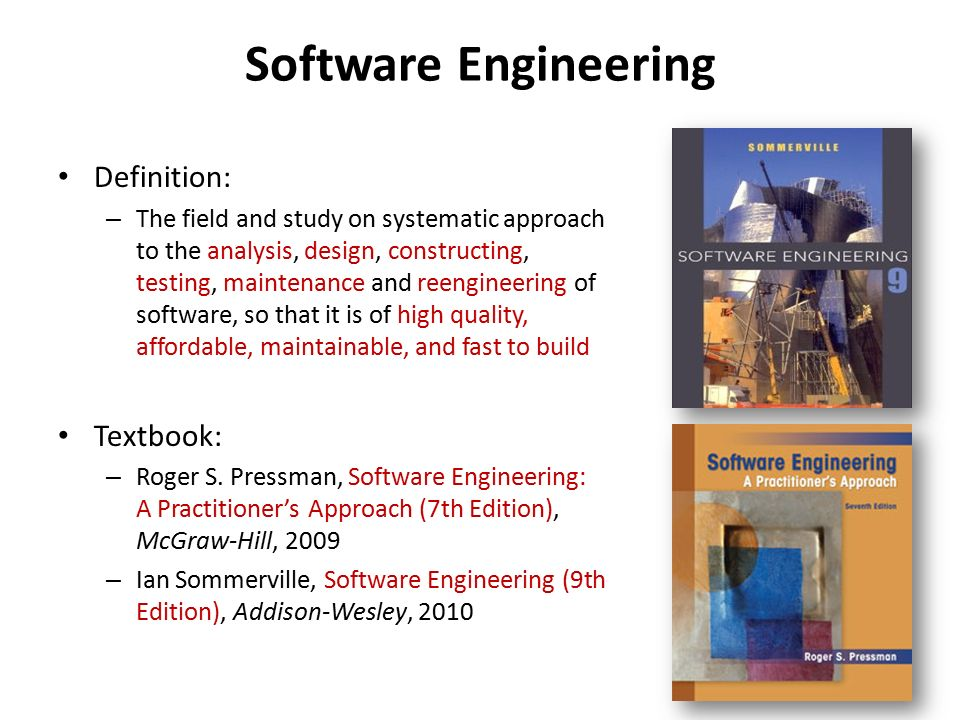 Software Engineering Definition: – The field and study on systematic approach to the analysis, design, constructing, testing, maintenance and reengineering of software, so that it is of high quality, affordable, maintainable, and fast to build Textbook: – Roger S.