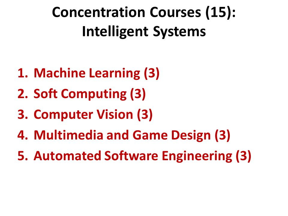 Concentration Courses (15): Intelligent Systems 1.Machine Learning (3) 2.Soft Computing (3) 3.Computer Vision (3) 4.Multimedia and Game Design (3) 5.A