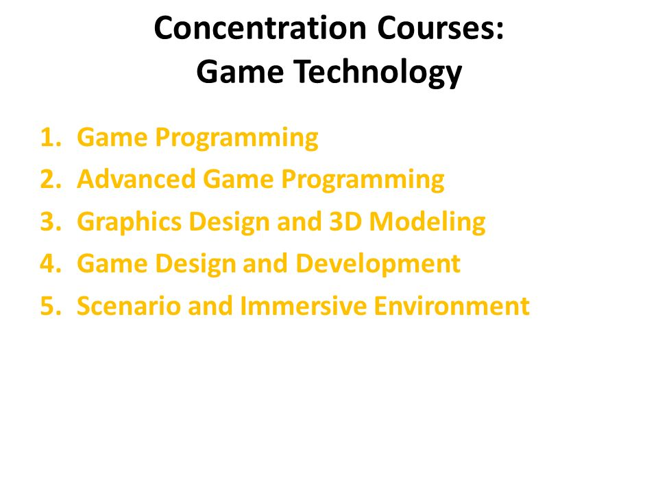 Concentration Courses: Game Technology 1.Game Programming 2.Advanced Game Programming 3.Graphics Design and 3D Modeling 4.Game Design and Development