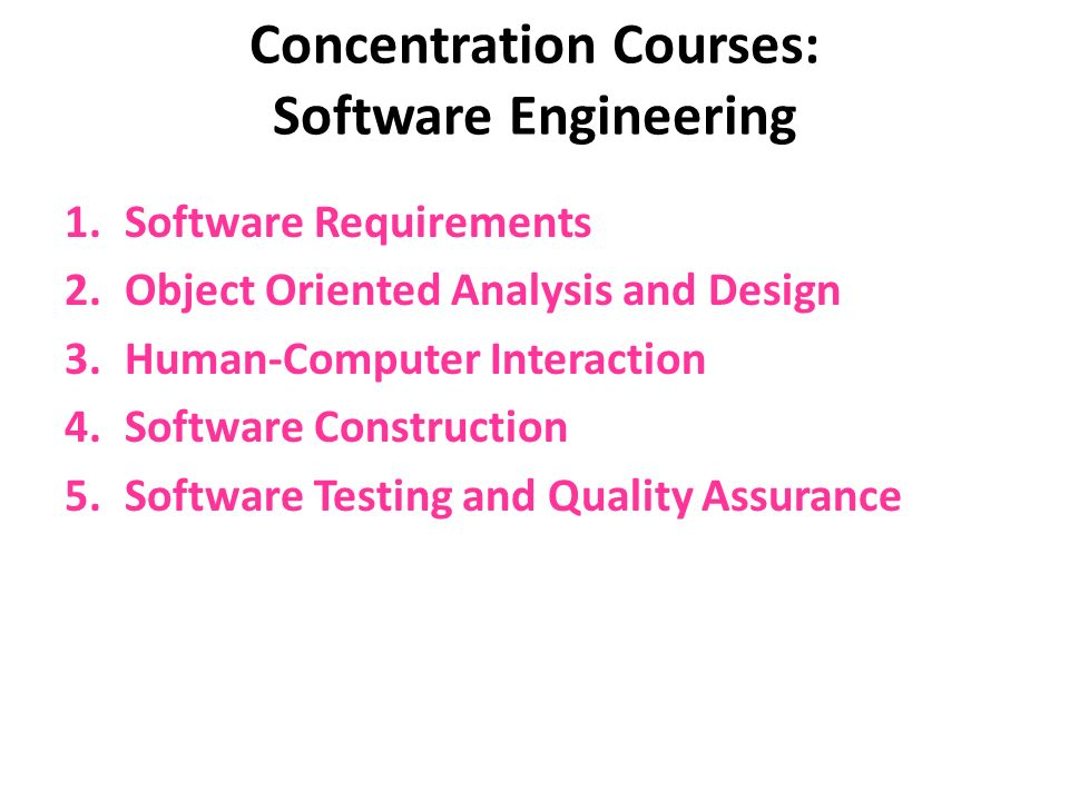 Concentration Courses: Software Engineering 1.Software Requirements 2.Object Oriented Analysis and Design 3.Human-Computer Interaction 4.Software Construction 5.Software Testing and Quality Assurance