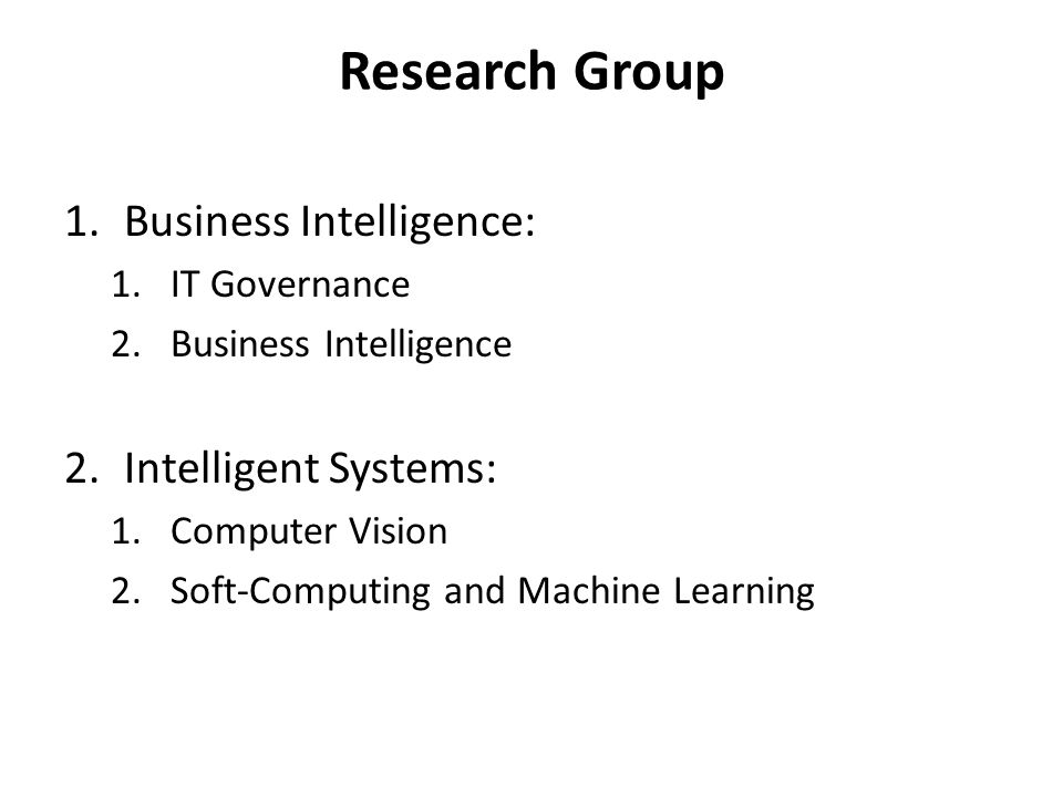 Research Group 1.Business Intelligence: 1.IT Governance 2.Business Intelligence 2.Intelligent Systems: 1.Computer Vision 2.Soft-Computing and Machine Learning