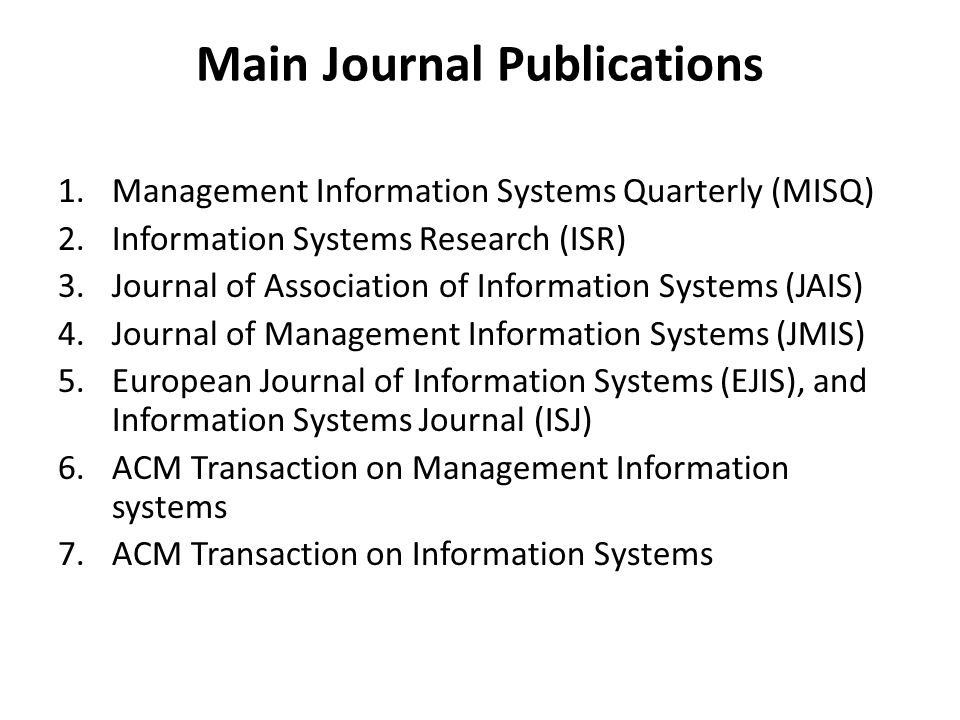 Main Journal Publications 1.Management Information Systems Quarterly (MISQ) 2.Information Systems Research (ISR) 3.Journal of Association of Information Systems (JAIS) 4.Journal of Management Information Systems (JMIS) 5.European Journal of Information Systems (EJIS), and Information Systems Journal (ISJ) 6.ACM Transaction on Management Information systems 7.ACM Transaction on Information Systems