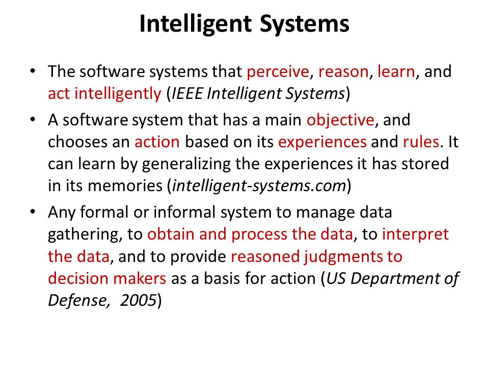 Intelligent Systems The software systems that perceive, reason, learn, and act intelligently (IEEE Intelligent Systems) A software system that has a main objective, and chooses an action based on its experiences and rules.