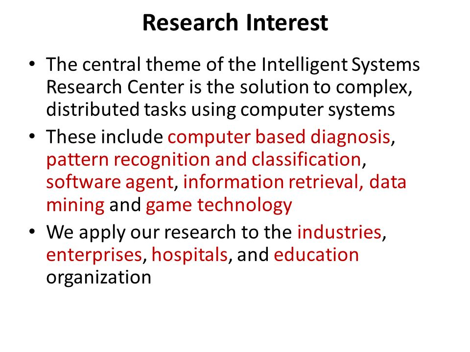 Research Interest The central theme of the Intelligent Systems Research Center is the solution to complex, distributed tasks using computer systems Th
