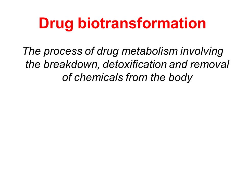 Drug biotransformation The process of drug metabolism involving the breakdown, detoxification and removal of chemicals from the body