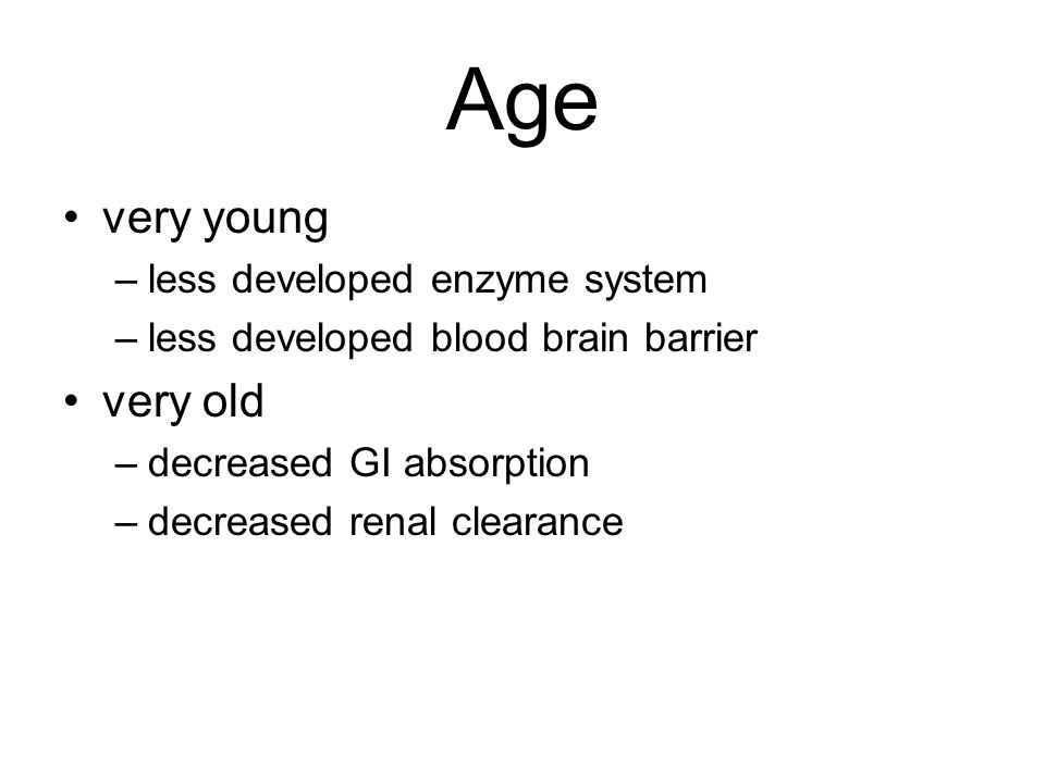 Age very young –less developed enzyme system –less developed blood brain barrier very old –decreased GI absorption –decreased renal clearance