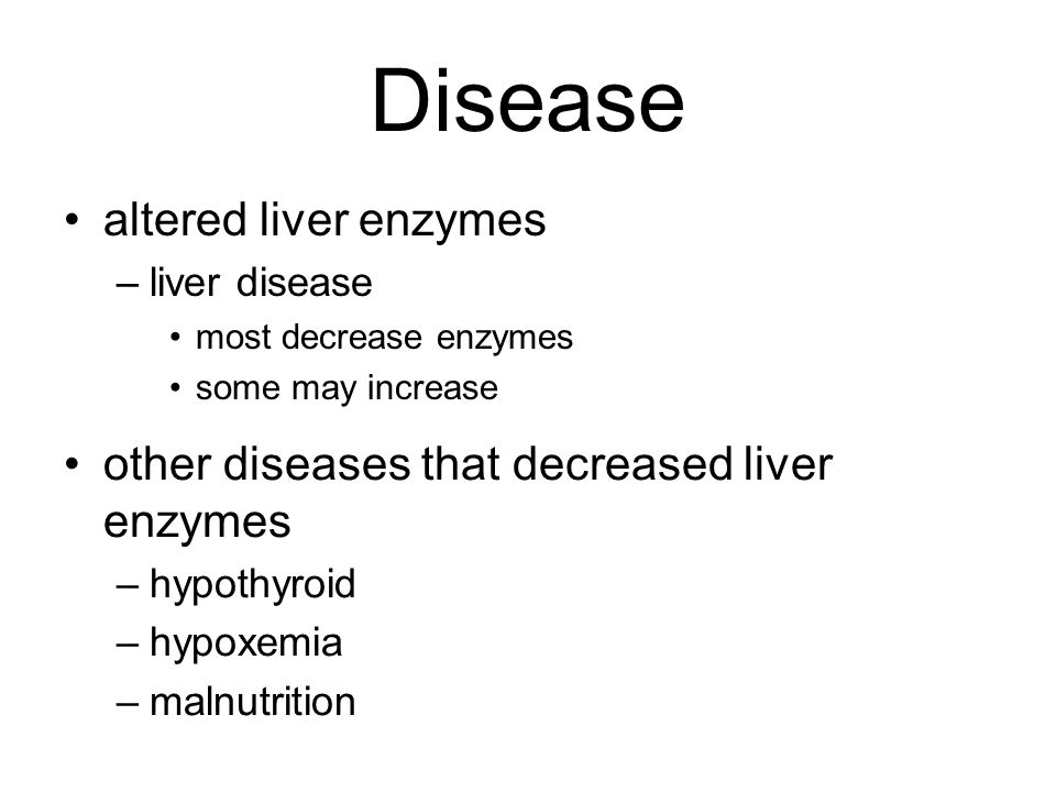 Disease altered liver enzymes –liver disease most decrease enzymes some may increase other diseases that decreased liver enzymes –hypothyroid –hypoxem