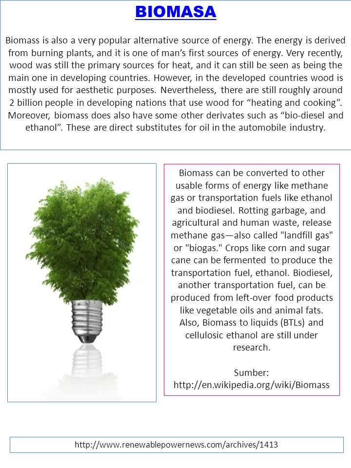 BIOMASA Biomass is also a very popular alternative source of energy. The energy is derived from burning plants, and it is one of man's first sources o