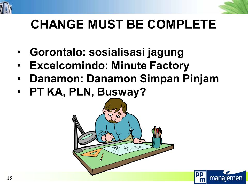 15 CHANGE MUST BE COMPLETE Gorontalo: sosialisasi jagung Excelcomindo: Minute Factory Danamon: Danamon Simpan Pinjam PT KA, PLN, Busway?