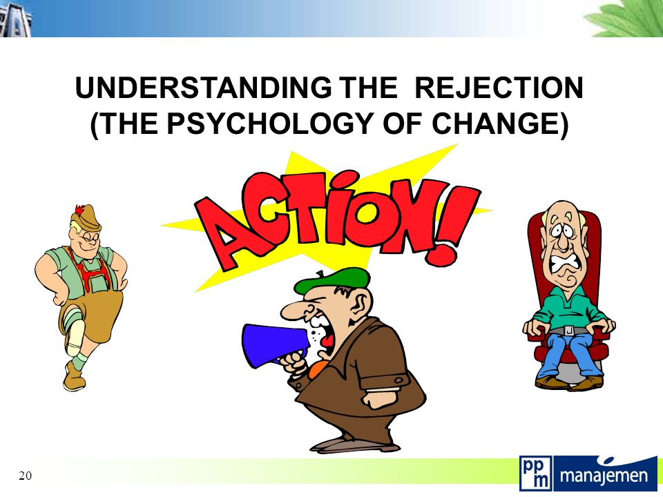 20 UNDERSTANDING THE REJECTION (THE PSYCHOLOGY OF CHANGE)