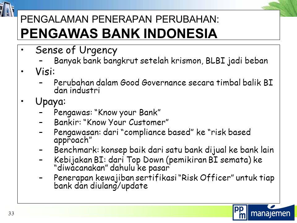 33 PENGALAMAN PENERAPAN PERUBAHAN: PENGAWAS BANK INDONESIA Sense of Urgency –Banyak bank bangkrut setelah krismon, BLBI jadi beban Visi: –Perubahan dalam Good Governance secara timbal balik BI dan industri Upaya: –Pengawas: Know your Bank –Bankir: Know Your Customer –Pengawasan: dari compliance based ke risk based approach –Benchmark: konsep baik dari satu bank dijual ke bank lain –Kebijakan BI: dari Top Down (pemikiran BI semata) ke diwacanakan dahulu ke pasar –Penerapan kewajiban sertifikasi Risk Officer untuk tiap bank dan diulang/update