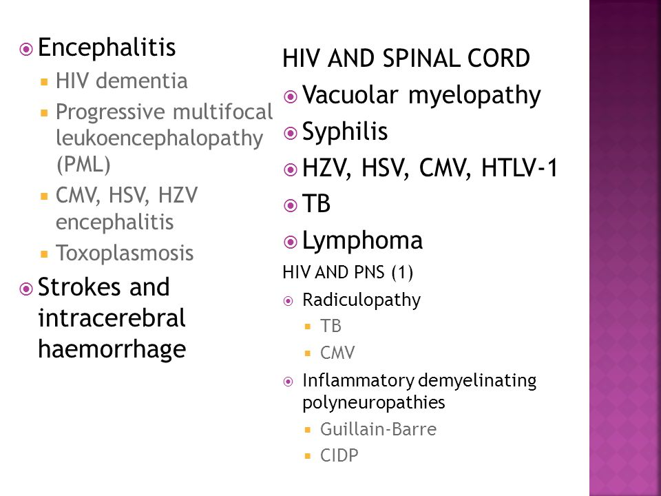  Encephalitis  HIV dementia  Progressive multifocal leukoencephalopathy (PML)  CMV, HSV, HZV encephalitis  Toxoplasmosis  Strokes and intracerebral haemorrhage HIV AND SPINAL CORD  Vacuolar myelopathy  Syphilis  HZV, HSV, CMV, HTLV-1  TB  Lymphoma HIV AND PNS (1)  Radiculopathy  TB  CMV  Inflammatory demyelinating polyneuropathies  Guillain-Barre  CIDP