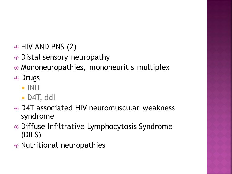  HIV AND PNS (2)  Distal sensory neuropathy  Mononeuropathies, mononeuritis multiplex  Drugs  INH  D4T, ddI  D4T associated HIV neuromuscular weakness syndrome  Diffuse Infiltrative Lymphocytosis Syndrome (DILS)  Nutritional neuropathies