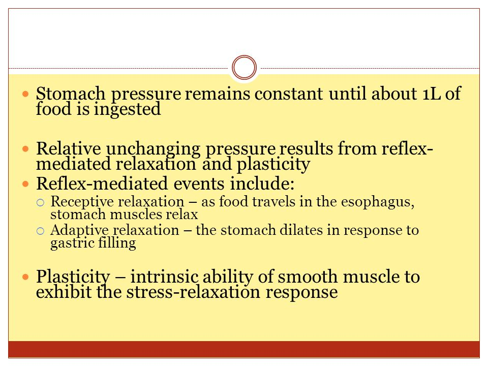 Response of the Stomach to Filling Stomach pressure remains constant until about 1L of food is ingested Relative unchanging pressure results from reflex- mediated relaxation and plasticity Reflex-mediated events include:  Receptive relaxation – as food travels in the esophagus, stomach muscles relax  Adaptive relaxation – the stomach dilates in response to gastric filling Plasticity – intrinsic ability of smooth muscle to exhibit the stress-relaxation response