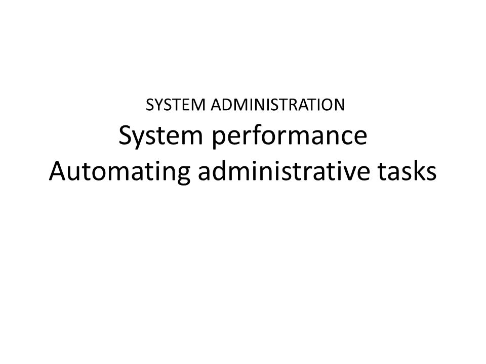 SYSTEM ADMINISTRATION System performance Automating administrative tasks