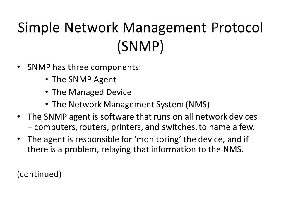 Simple Network Management Protocol (SNMP) SNMP has three components: The SNMP Agent The Managed Device The Network Management System (NMS) The SNMP agent is software that runs on all network devices – computers, routers, printers, and switches, to name a few.