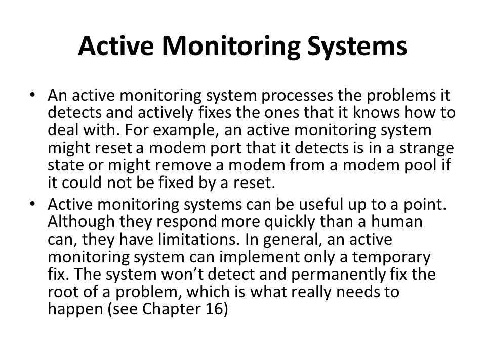 Active Monitoring Systems An active monitoring system processes the problems it detects and actively fixes the ones that it knows how to deal with.