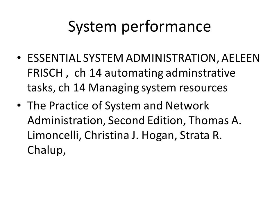 System performance ESSENTIAL SYSTEM ADMINISTRATION, AELEEN FRISCH, ch 14 automating adminstrative tasks, ch 14 Managing system resources The Practice of System and Network Administration, Second Edition, Thomas A.
