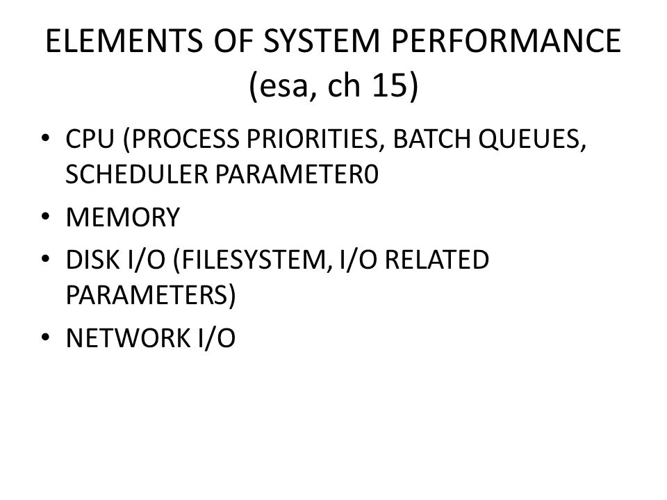 ELEMENTS OF SYSTEM PERFORMANCE (esa, ch 15) CPU (PROCESS PRIORITIES, BATCH QUEUES, SCHEDULER PARAMETER0 MEMORY DISK I/O (FILESYSTEM, I/O RELATED PARAMETERS) NETWORK I/O