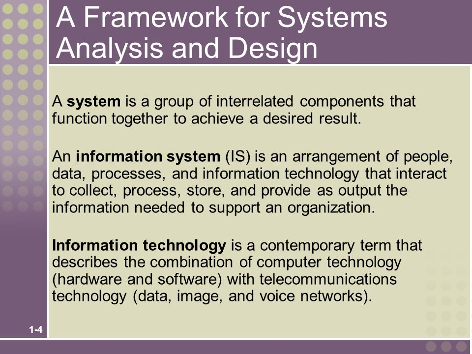 1-4 A Framework for Systems Analysis and Design A system is a group of interrelated components that function together to achieve a desired result.
