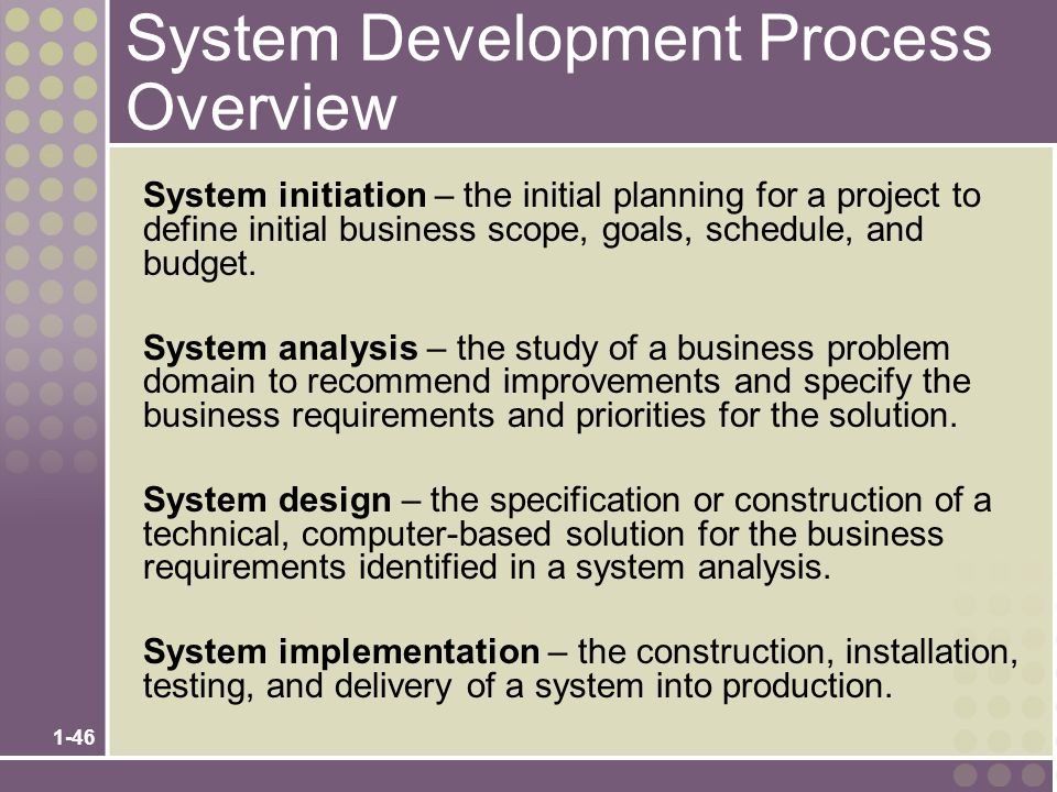 1-46 System Development Process Overview System initiation – the initial planning for a project to define initial business scope, goals, schedule, and budget.