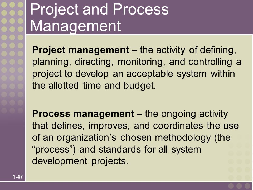1-47 Project and Process Management Project management – the activity of defining, planning, directing, monitoring, and controlling a project to develop an acceptable system within the allotted time and budget.