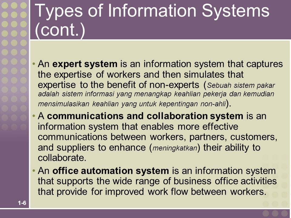 1-6 Types of Information Systems (cont.) An expert system is an information system that captures the expertise of workers and then simulates that expe
