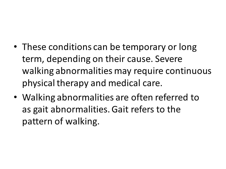 These conditions can be temporary or long term, depending on their cause. Severe walking abnormalities may require continuous physical therapy and med
