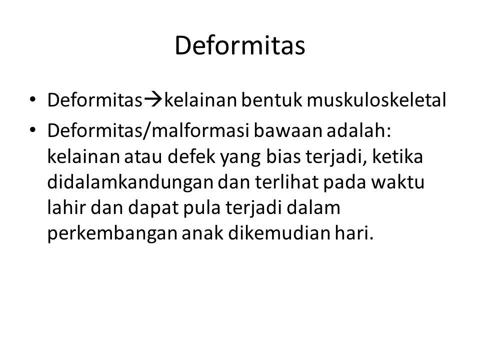 Deformitas Deformitas  kelainan bentuk muskuloskeletal Deformitas/malformasi bawaan adalah: kelainan atau defek yang bias terjadi, ketika didalamkandungan dan terlihat pada waktu lahir dan dapat pula terjadi dalam perkembangan anak dikemudian hari.