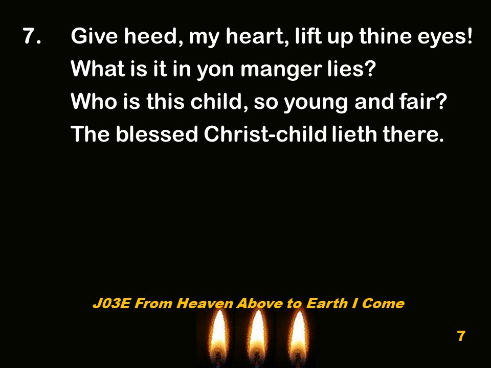 7. Give heed, my heart, lift up thine eyes. What is it in yon manger lies.